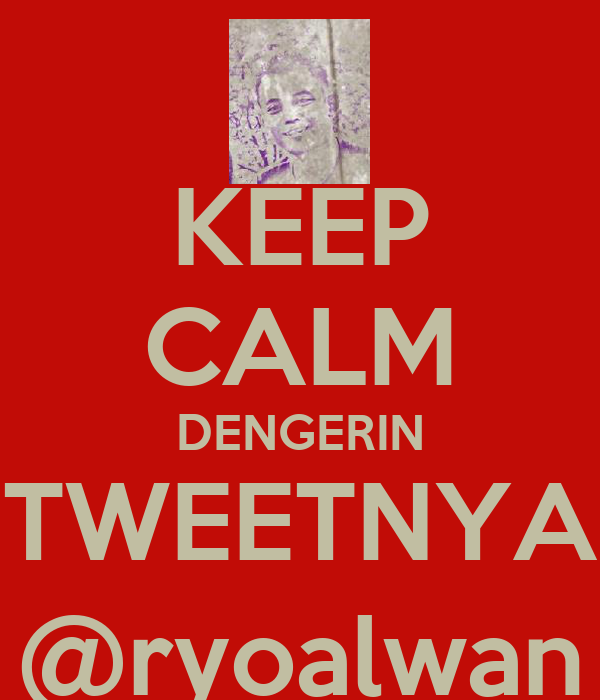 KEEP CALM DENGERIN TWEETNYA @ryoalwan