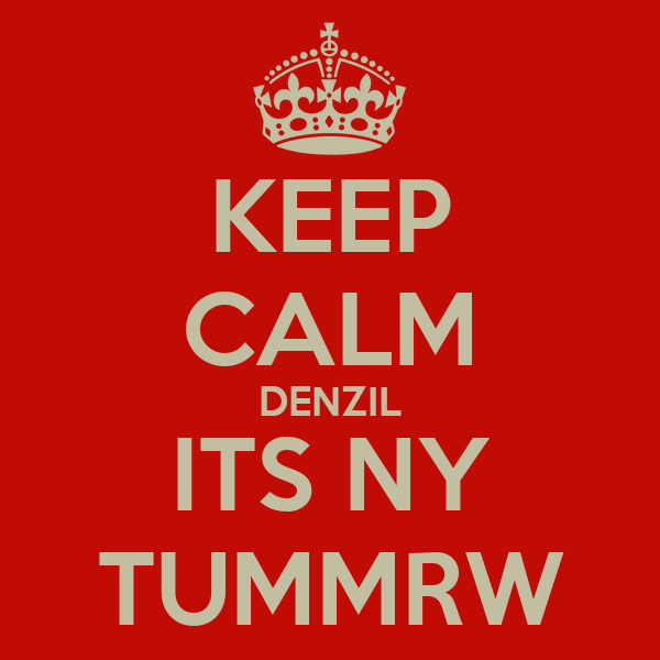KEEP CALM DENZIL ITS NY TUMMRW