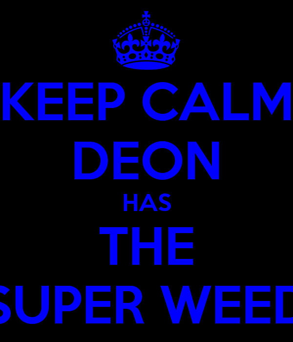 KEEP CALM DEON HAS THE SUPER WEED