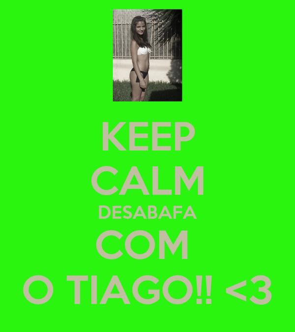 KEEP CALM DESABAFA COM  O TIAGO!! <3