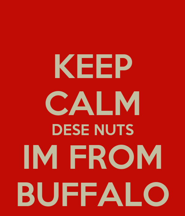 KEEP CALM DESE NUTS IM FROM BUFFALO