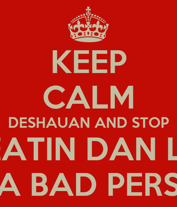 KEEP CALM DESHAUAN AND STOP TREATIN DAN LIKE HE A BAD PERSON