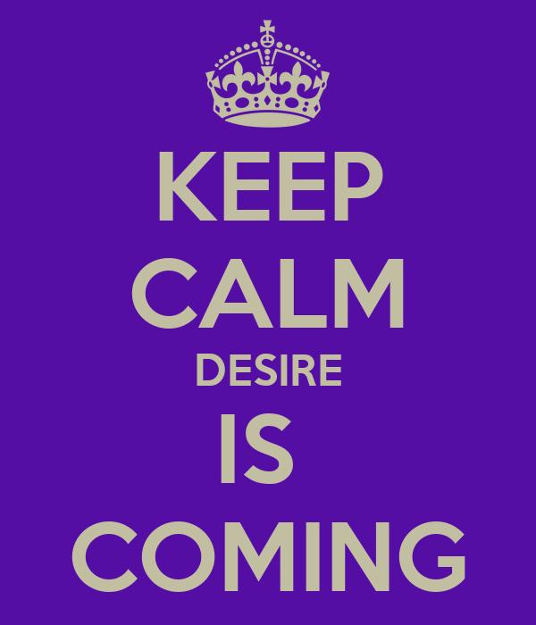 KEEP CALM DESIRE IS  COMING
