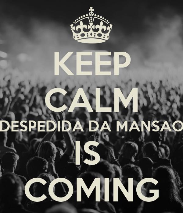 KEEP CALM DESPEDIDA DA MANSAO IS  COMING