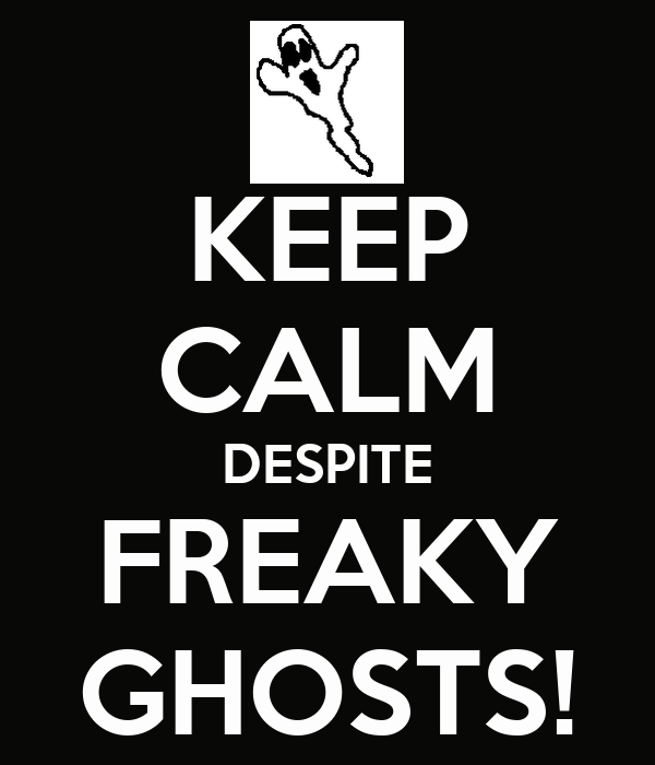 KEEP CALM DESPITE FREAKY GHOSTS!
