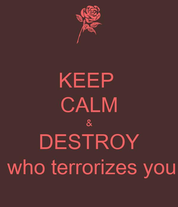 KEEP  CALM & DESTROY  who terrorizes you