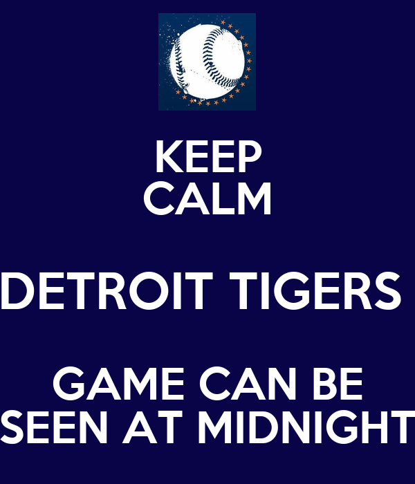 KEEP CALM DETROIT TIGERS  GAME CAN BE SEEN AT MIDNIGHT