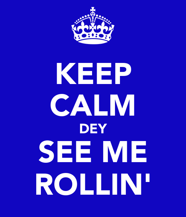 KEEP CALM DEY SEE ME ROLLIN'