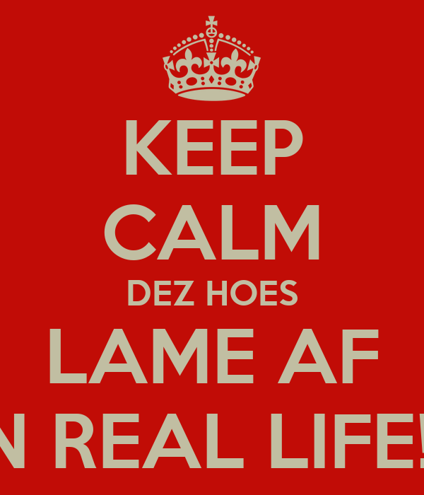 KEEP CALM DEZ HOES LAME AF IN REAL LIFE!!!