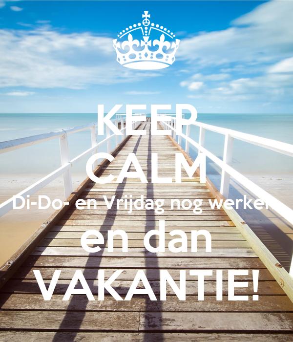 KEEP CALM Di-Do- en Vrijdag nog werken  en dan VAKANTIE!