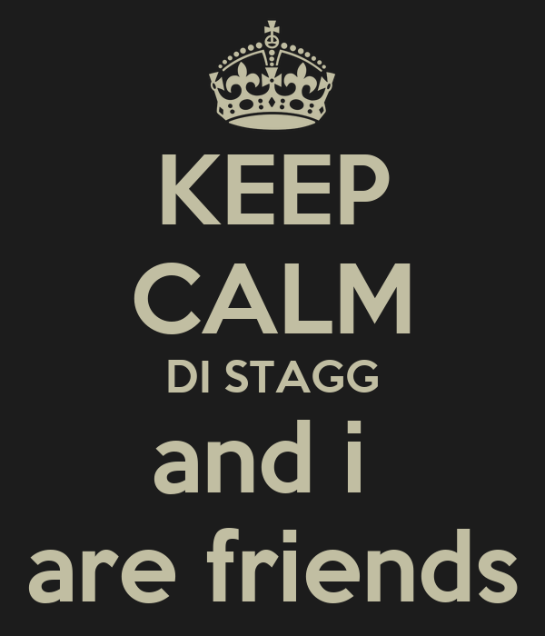 KEEP CALM DI STAGG and i  are friends