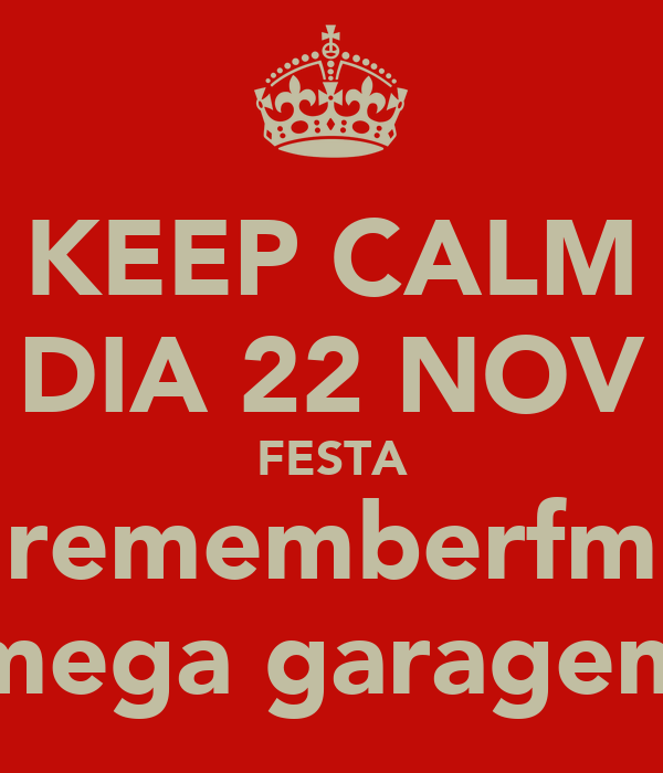 KEEP CALM DIA 22 NOV FESTA rememberfm mega garagem