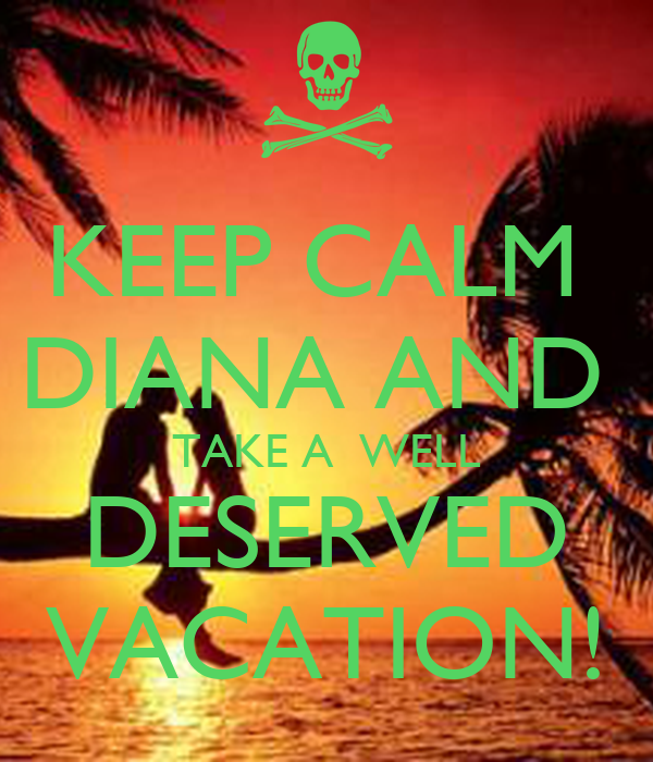 KEEP CALM  DIANA AND  TAKE A  WELL DESERVED VACATION!