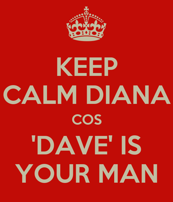 KEEP CALM DIANA COS 'DAVE' IS YOUR MAN