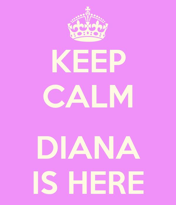 KEEP CALM  DIANA IS HERE
