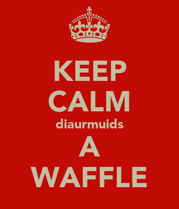 KEEP CALM diaurmuids A WAFFLE