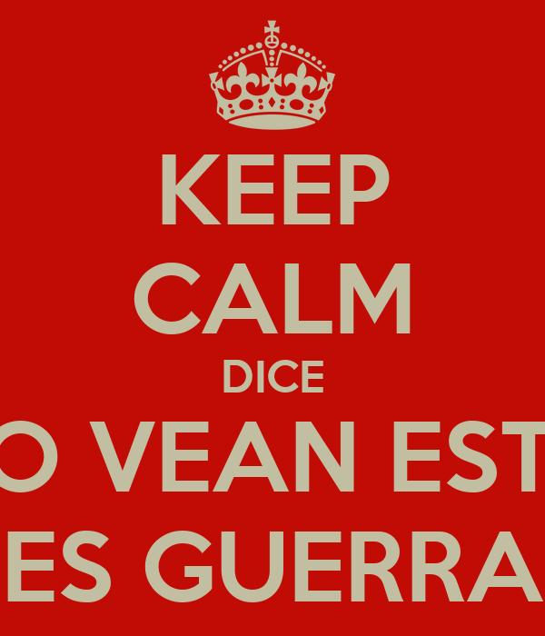 KEEP CALM DICE NO VEAN ESTO ES GUERRA