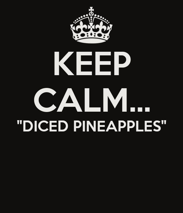 "KEEP CALM... ""DICED PINEAPPLES"""