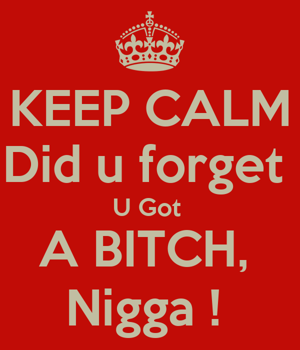 KEEP CALM Did u forget  U Got  A BITCH,  Nigga !