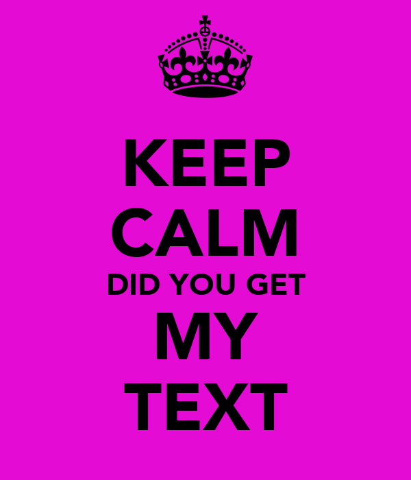 KEEP CALM DID YOU GET MY TEXT