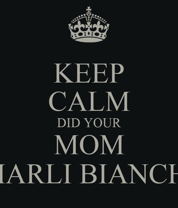 KEEP CALM DID YOUR  MOM  MARLI BIANCHI