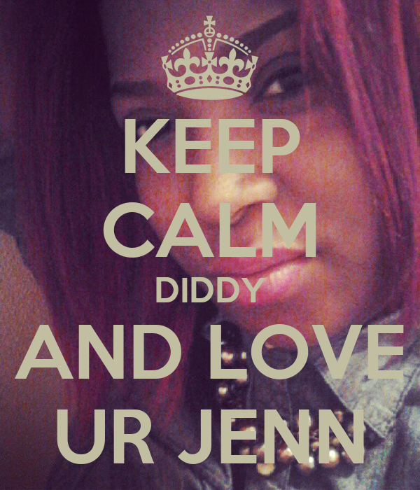 KEEP CALM DIDDY AND LOVE UR JENN