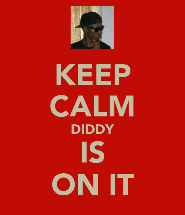 KEEP CALM DIDDY IS ON IT