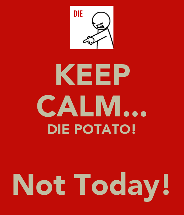 KEEP CALM... DIE POTATO!  Not Today!