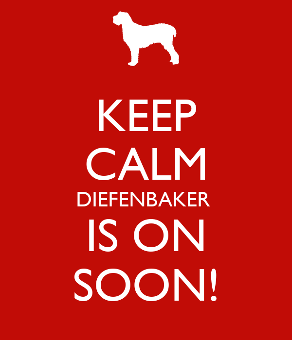 KEEP CALM DIEFENBAKER  IS ON SOON!