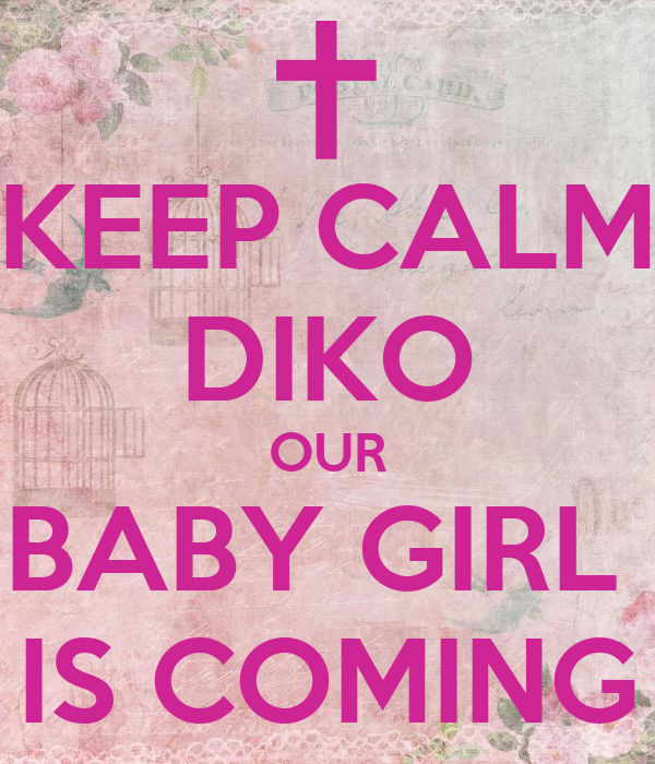 KEEP CALM DIKO OUR BABY GIRL  IS COMING