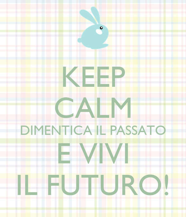 KEEP CALM DIMENTICA IL PASSATO E VIVI IL FUTURO!