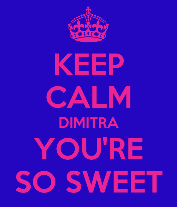 KEEP CALM DIMITRA YOU'RE SO SWEET