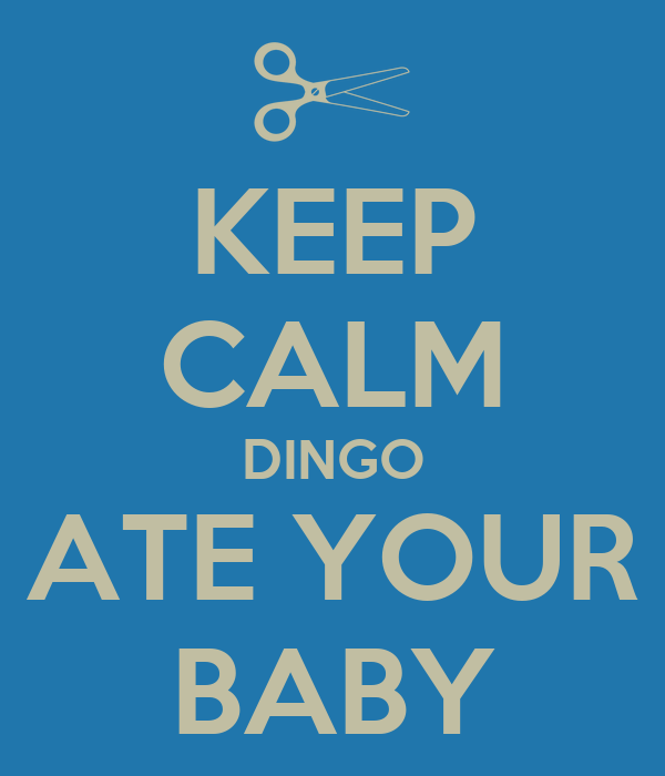 KEEP CALM DINGO ATE YOUR BABY