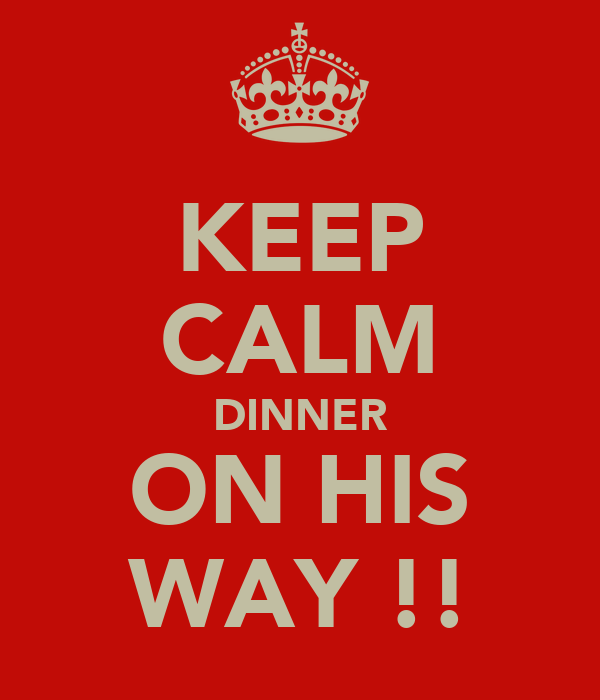 KEEP CALM DINNER ON HIS WAY !!