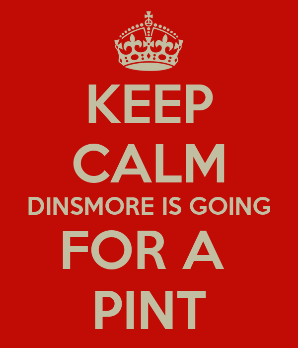 KEEP CALM DINSMORE IS GOING FOR A  PINT