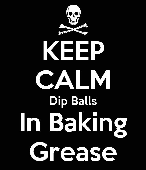 KEEP CALM Dip Balls In Baking Grease