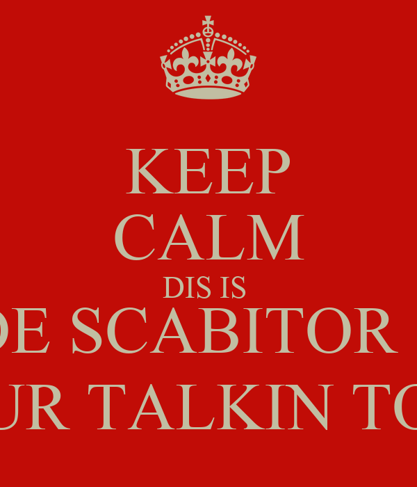 KEEP CALM DIS IS  DE SCABITOR :) UR TALKIN TO