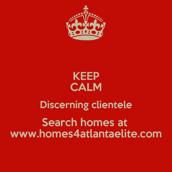 KEEP CALM Discerning clientele Search homes at  www.homes4atlantaelite.com