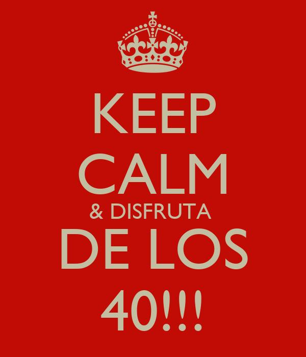KEEP CALM & DISFRUTA  DE LOS 40!!!