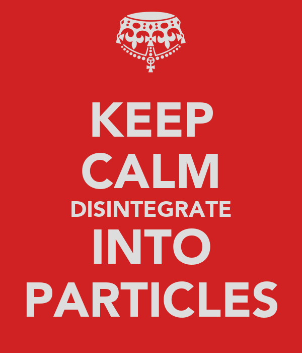KEEP CALM DISINTEGRATE INTO PARTICLES