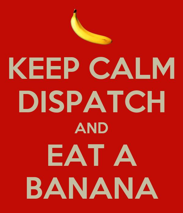 KEEP CALM DISPATCH AND EAT A BANANA
