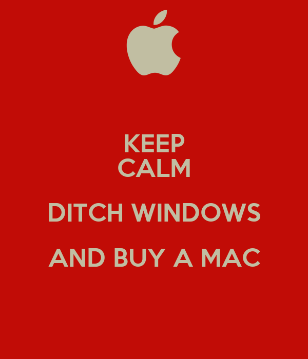 KEEP CALM DITCH WINDOWS AND BUY A MAC