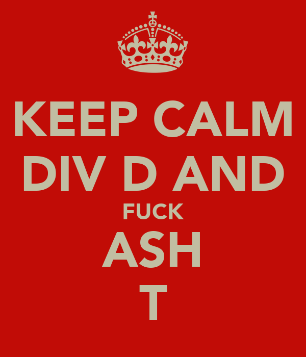 KEEP CALM DIV D AND FUCK ASH T
