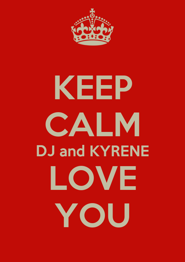 KEEP CALM DJ and KYRENE LOVE YOU