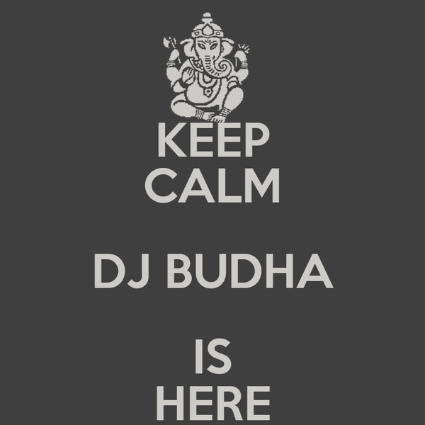 KEEP CALM DJ BUDHA IS HERE