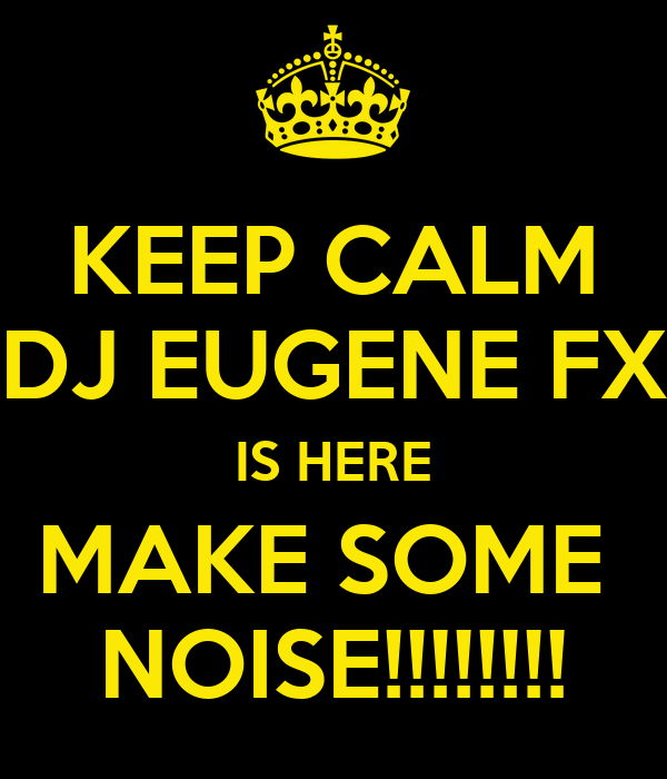 KEEP CALM DJ EUGENE FX IS HERE MAKE SOME  NOISE!!!!!!!!