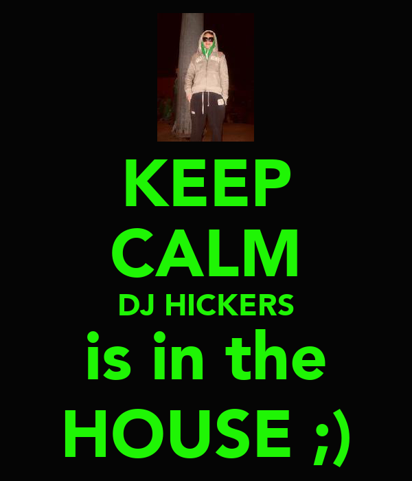 KEEP CALM DJ HICKERS is in the HOUSE ;)