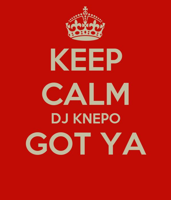 KEEP CALM DJ KNEPO GOT YA