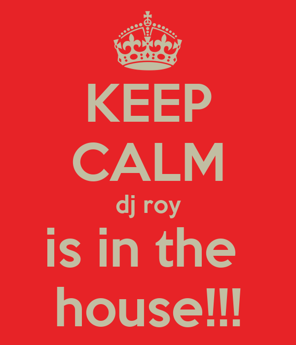 KEEP CALM dj roy is in the  house!!!