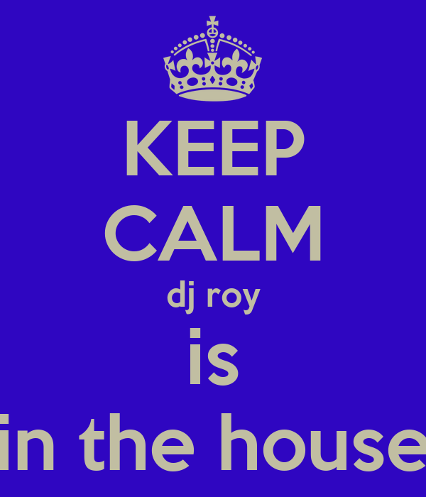 KEEP CALM dj roy is in the house